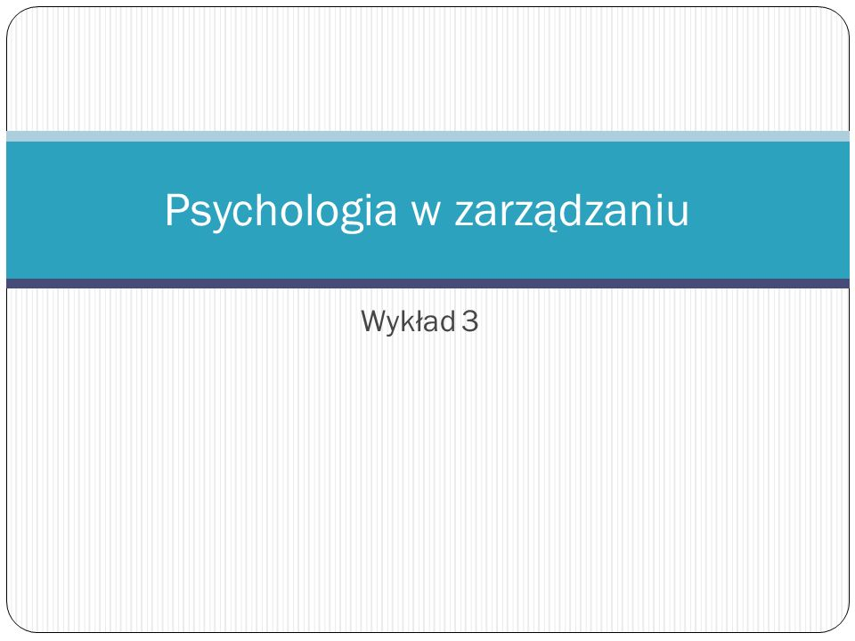 Wykład 3 Psychologia w zarządzaniu