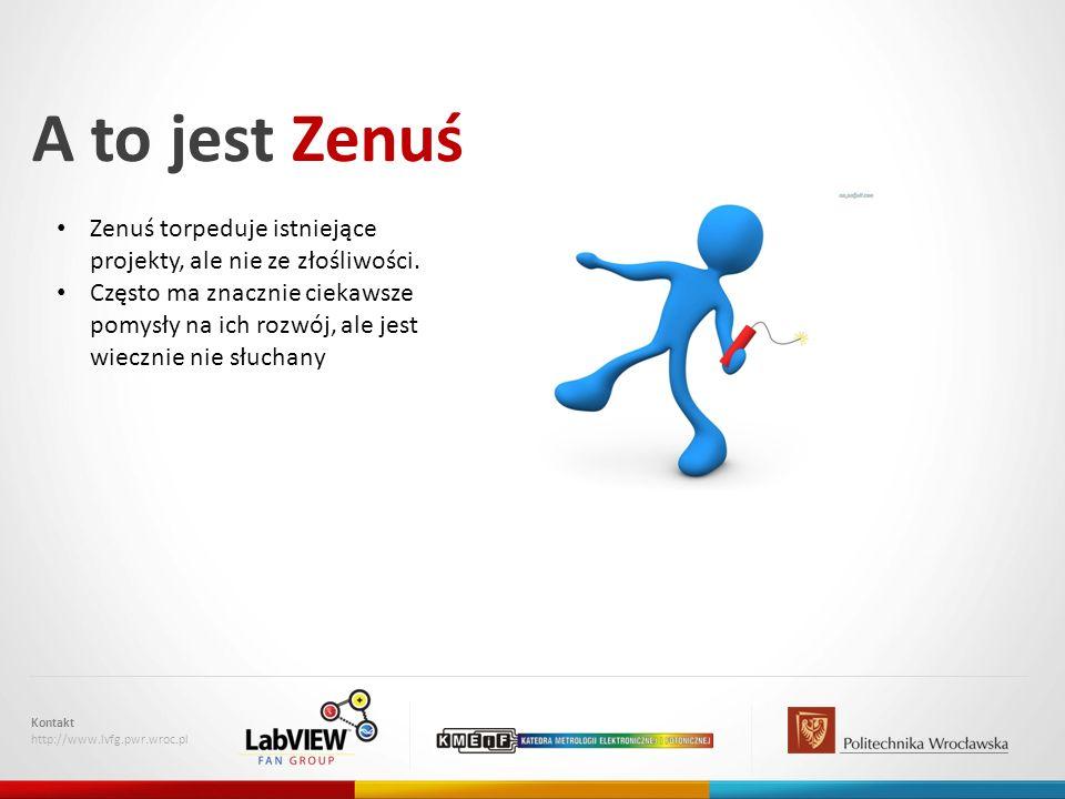 A to jest Zenuś Kontakt http://www.lvfg.pwr.wroc.pl Zenuś torpeduje istniejące projekty, ale nie ze złośliwości. Często ma znacznie ciekawsze pomysły