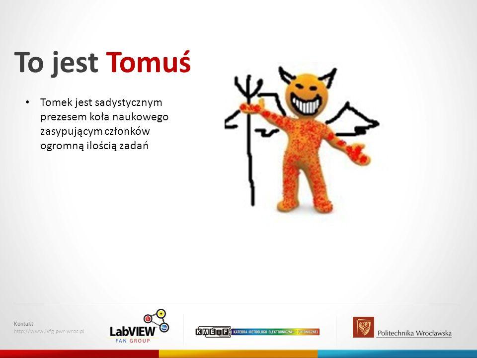 To jest Tomuś Kontakt http://www.lvfg.pwr.wroc.pl Tomek jest sadystycznym prezesem koła naukowego zasypującym członków ogromną ilością zadań
