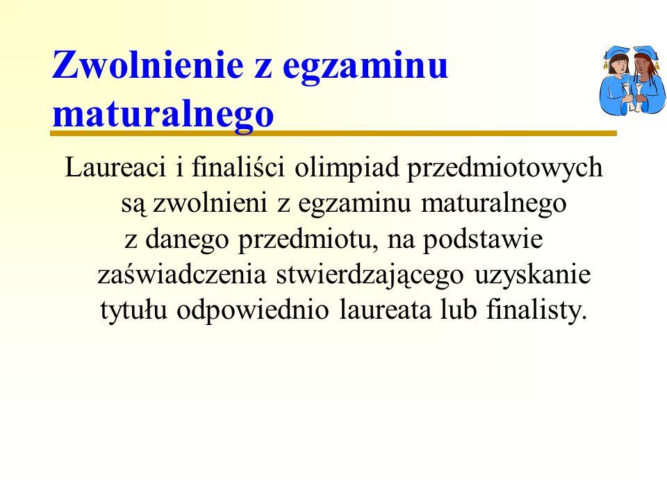 Zwolnienie z egzaminu maturalnego Laureaci i finaliści olimpiad przedmiotowych są zwolnieni z egzaminu maturalnego z danego przedmiotu, na podstawie zaświadczenia stwierdzającego uzyskanie tytułu odpowiednio laureata lub finalisty.