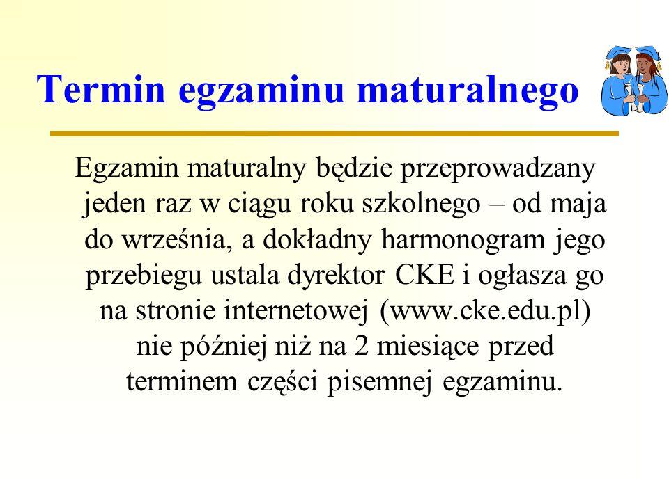 Termin egzaminu maturalnego Egzamin maturalny będzie przeprowadzany jeden raz w ciągu roku szkolnego – od maja do września, a dokładny harmonogram jego przebiegu ustala dyrektor CKE i ogłasza go na stronie internetowej (www.cke.edu.pl) nie później niż na 2 miesiące przed terminem części pisemnej egzaminu.