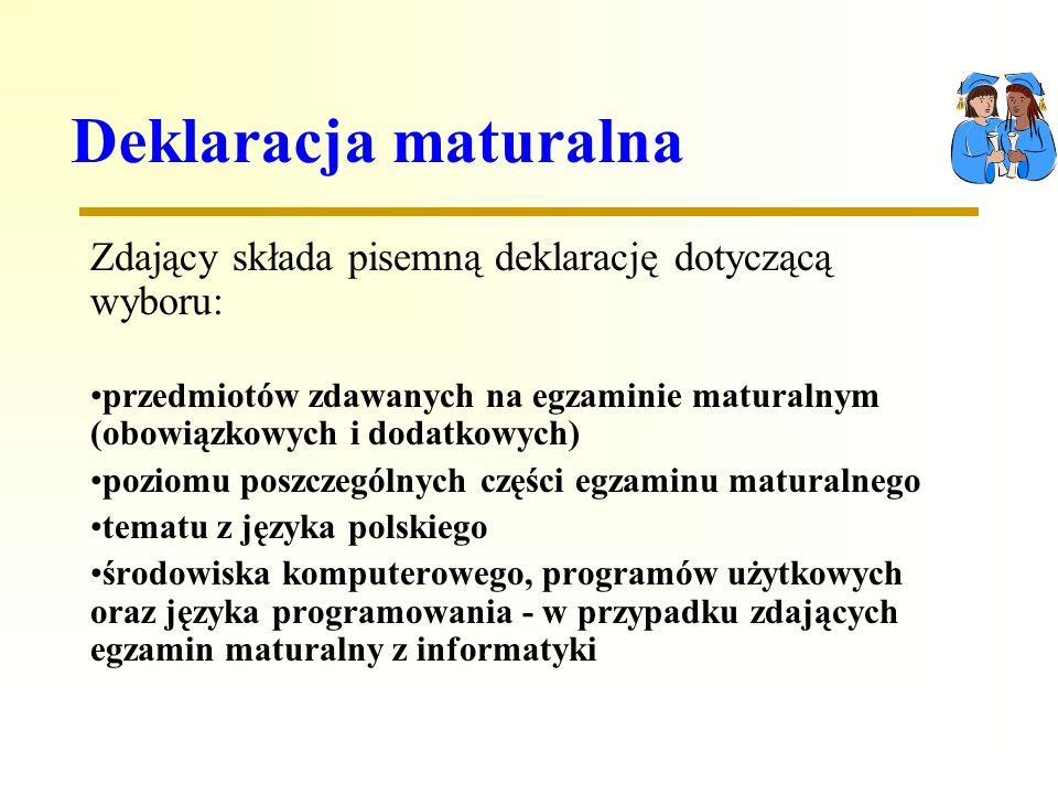 Deklaracja maturalna Zdający składa pisemną deklarację dotyczącą wyboru: przedmiotów zdawanych na egzaminie maturalnym (obowiązkowych i dodatkowych) poziomu poszczególnych części egzaminu maturalnego tematu z języka polskiego środowiska komputerowego, programów użytkowych oraz języka programowania - w przypadku zdających egzamin maturalny z informatyki