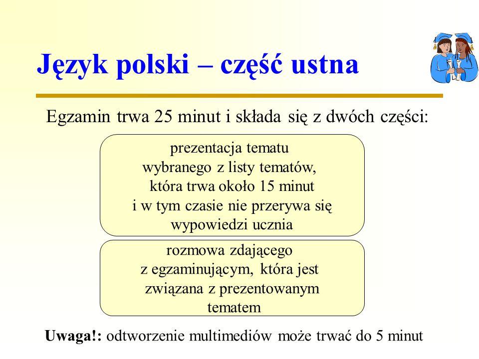 Język polski – część ustna Egzamin trwa 25 minut i składa się z dwóch części: prezentacja tematu wybranego z listy tematów, która trwa około 15 minut i w tym czasie nie przerywa się wypowiedzi ucznia rozmowa zdającego z egzaminującym, która jest związana z prezentowanym tematem Uwaga!: odtworzenie multimediów może trwać do 5 minut