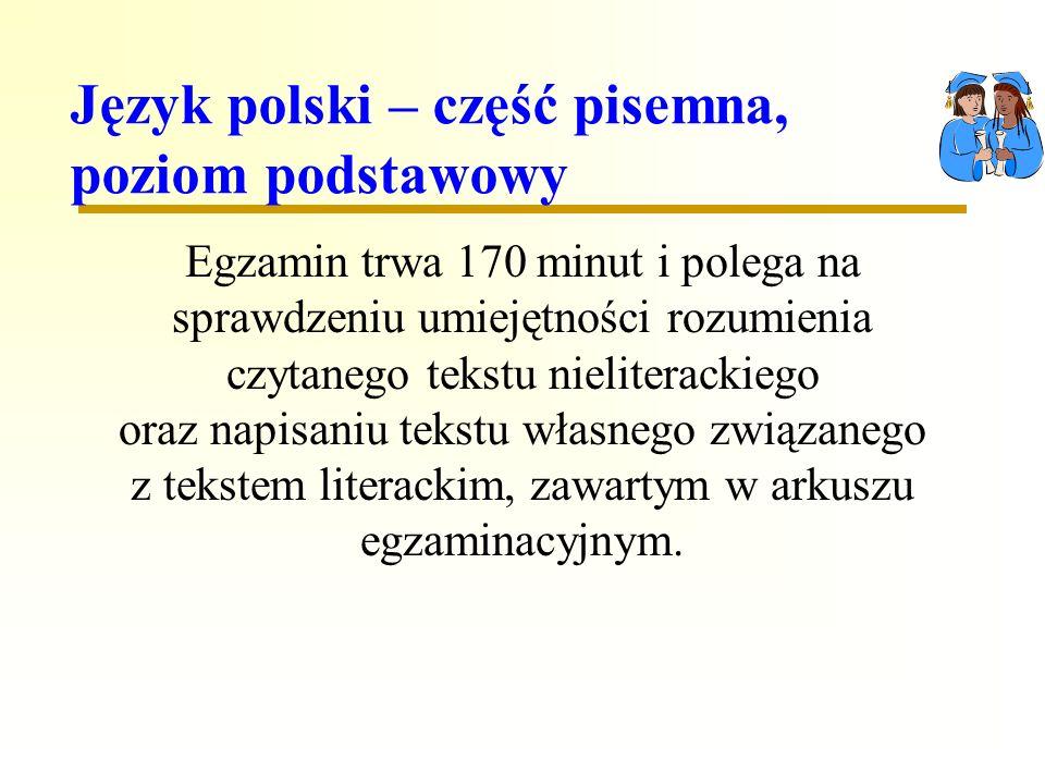 Język polski – część pisemna, poziom podstawowy Egzamin trwa 170 minut i polega na sprawdzeniu umiejętności rozumienia czytanego tekstu nieliterackiego oraz napisaniu tekstu własnego związanego z tekstem literackim, zawartym w arkuszu egzaminacyjnym.