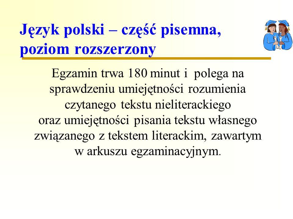 Język polski – część pisemna, poziom rozszerzony Egzamin trwa 180 minut i polega na sprawdzeniu umiejętności rozumienia czytanego tekstu nieliterackiego oraz umiejętności pisania tekstu własnego związanego z tekstem literackim, zawartym w arkuszu egzaminacyjnym.