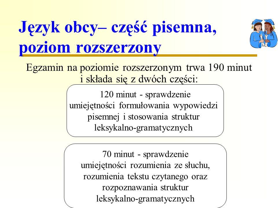 Język obcy– część pisemna, poziom rozszerzony Egzamin na poziomie rozszerzonym trwa 190 minut i składa się z dwóch części: 70 minut - sprawdzenie umiejętności rozumienia ze słuchu, rozumienia tekstu czytanego oraz rozpoznawania struktur leksykalno-gramatycznych 120 minut - sprawdzenie umiejętności formułowania wypowiedzi pisemnej i stosowania struktur leksykalno-gramatycznych