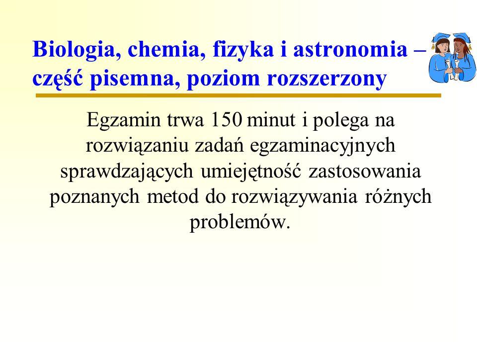 Biologia, chemia, fizyka i astronomia – część pisemna, poziom rozszerzony Egzamin trwa 150 minut i polega na rozwiązaniu zadań egzaminacyjnych sprawdzających umiejętność zastosowania poznanych metod do rozwiązywania różnych problemów.