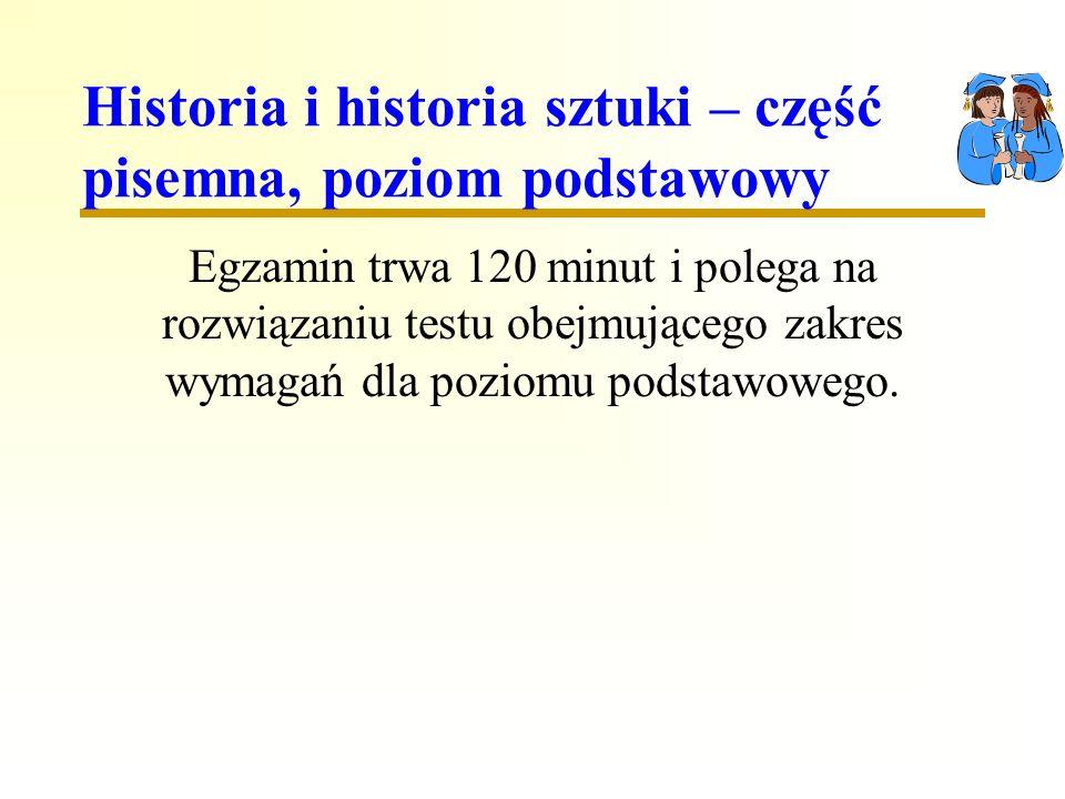 Historia i historia sztuki – część pisemna, poziom podstawowy Egzamin trwa 120 minut i polega na rozwiązaniu testu obejmującego zakres wymagań dla poziomu podstawowego.