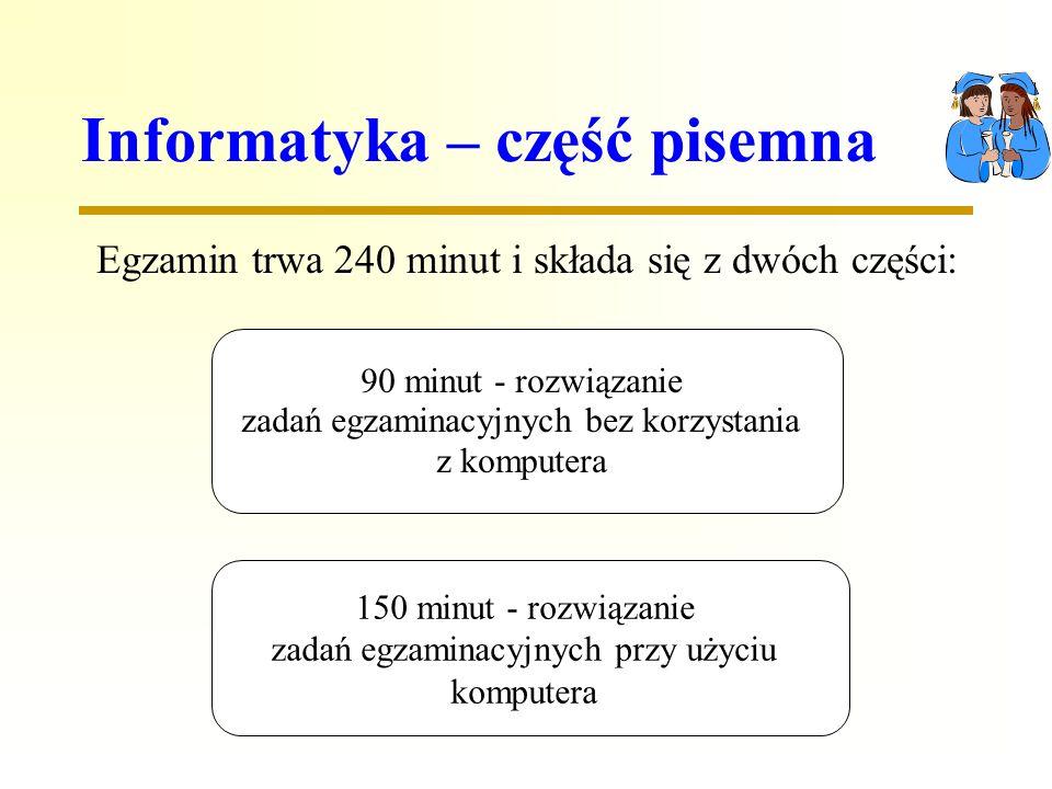 Informatyka – część pisemna Egzamin trwa 240 minut i składa się z dwóch części: 90 minut - rozwiązanie zadań egzaminacyjnych bez korzystania z komputera 150 minut - rozwiązanie zadań egzaminacyjnych przy użyciu komputera