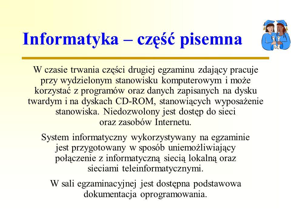 Informatyka – część pisemna W czasie trwania części drugiej egzaminu zdający pracuje przy wydzielonym stanowisku komputerowym i może korzystać z programów oraz danych zapisanych na dysku twardym i na dyskach CD-ROM, stanowiących wyposażenie stanowiska.