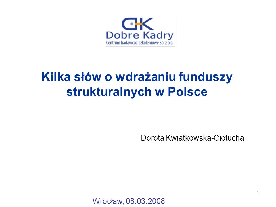 1 Kilka słów o wdrażaniu funduszy strukturalnych w Polsce Dorota Kwiatkowska-Ciotucha Wrocław, 08.03.2008