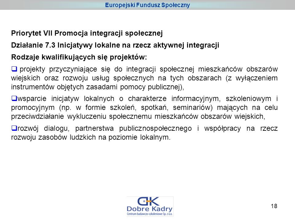18 Priorytet VII Promocja integracji społecznej Działanie 7.3 Inicjatywy lokalne na rzecz aktywnej integracji Rodzaje kwalifikujących się projektów: projekty przyczyniające się do integracji społecznej mieszkańców obszarów wiejskich oraz rozwoju usług społecznych na tych obszarach (z wyłączeniem instrumentów objętych zasadami pomocy publicznej), wsparcie inicjatyw lokalnych o charakterze informacyjnym, szkoleniowym i promocyjnym (np.