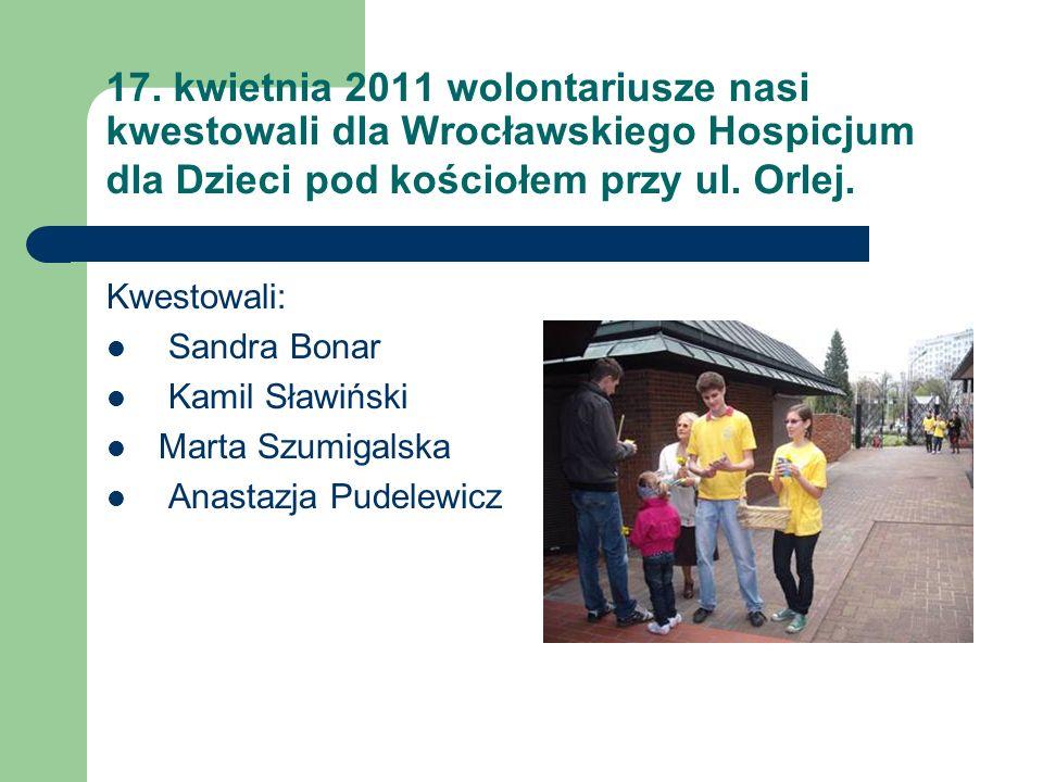 17. kwietnia 2011 wolontariusze nasi kwestowali dla Wrocławskiego Hospicjum dla Dzieci pod kościołem przy ul. Orlej. Kwestowali: Sandra Bonar Kamil Sł