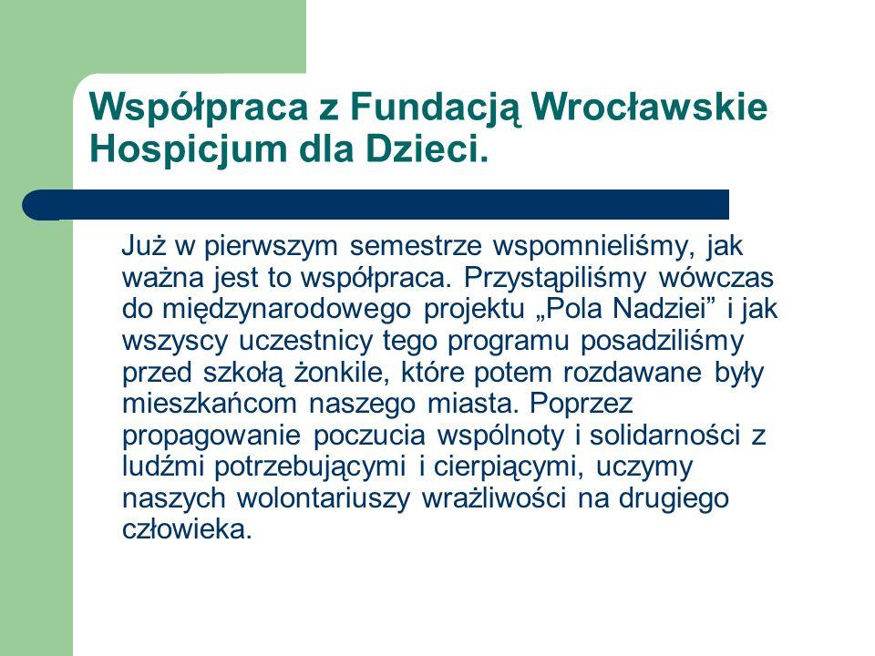 Współpraca z Fundacją Wrocławskie Hospicjum dla Dzieci. Już w pierwszym semestrze wspomnieliśmy, jak ważna jest to współpraca. Przystąpiliśmy wówczas