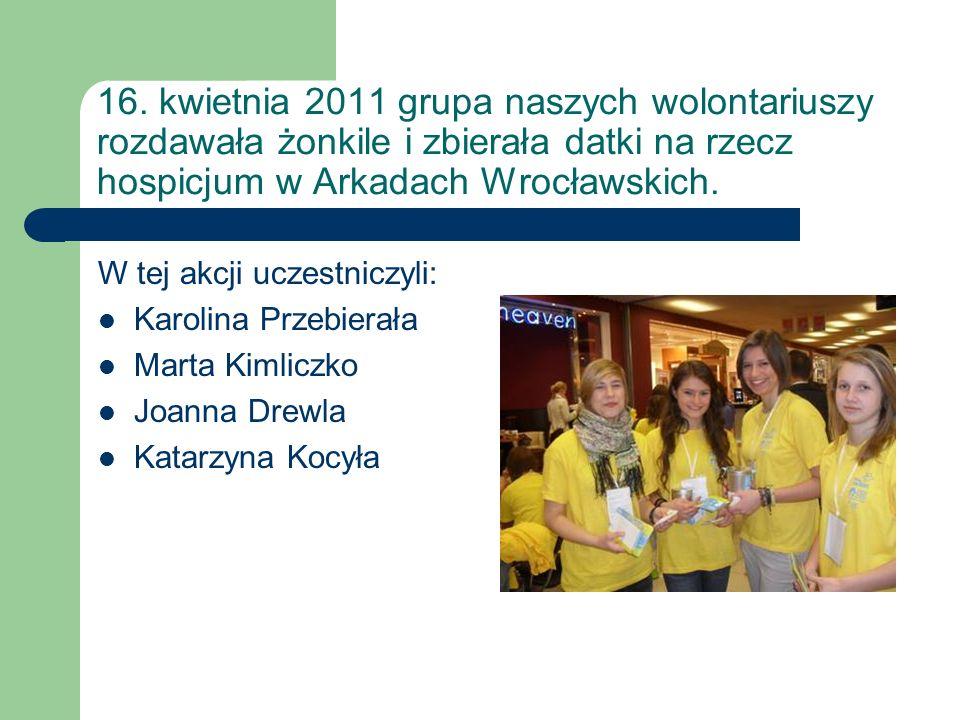 16. kwietnia 2011 grupa naszych wolontariuszy rozdawała żonkile i zbierała datki na rzecz hospicjum w Arkadach Wrocławskich. W tej akcji uczestniczyli