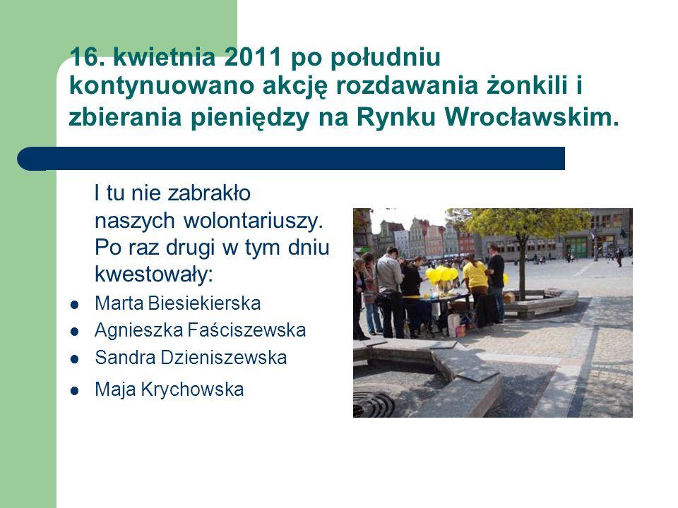 16. kwietnia 2011 po południu kontynuowano akcję rozdawania żonkili i zbierania pieniędzy na Rynku Wrocławskim. I tu nie zabrakło naszych wolontariusz