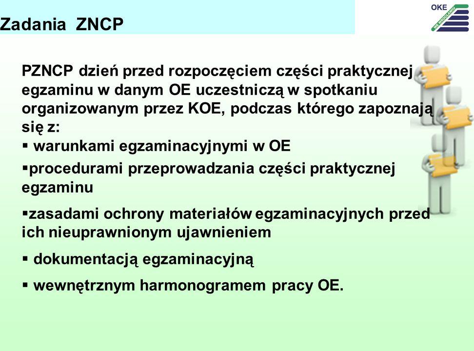 Zadania ZNCP PZNCP dzień przed rozpoczęciem części praktycznej egzaminu w danym OE uczestniczą w spotkaniu organizowanym przez KOE, podczas którego zapoznają się z: warunkami egzaminacyjnymi w OE procedurami przeprowadzania części praktycznej egzaminu zasadami ochrony materiałów egzaminacyjnych przed ich nieuprawnionym ujawnieniem dokumentacją egzaminacyjną wewnętrznym harmonogramem pracy OE.