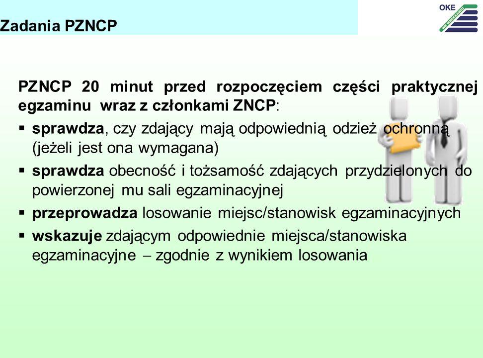 PZNCP 20 minut przed rozpoczęciem części praktycznej egzaminu wraz z członkami ZNCP: sprawdza, czy zdający mają odpowiednią odzież ochronną (jeżeli jest ona wymagana) sprawdza obecność i tożsamość zdających przydzielonych do powierzonej mu sali egzaminacyjnej przeprowadza losowanie miejsc/stanowisk egzaminacyjnych wskazuje zdającym odpowiednie miejsca/stanowiska egzaminacyjne zgodnie z wynikiem losowania Zadania PZNCP