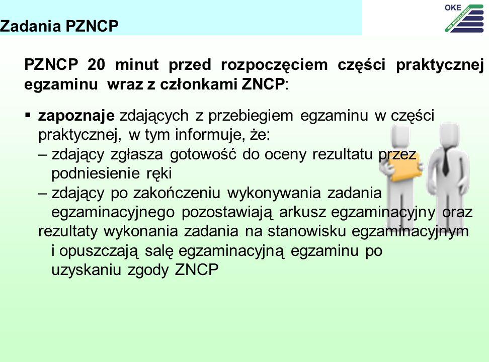 PZNCP 20 minut przed rozpoczęciem części praktycznej egzaminu wraz z członkami ZNCP: zapoznaje zdających z przebiegiem egzaminu w części praktycznej, w tym informuje, że: – zdający zgłasza gotowość do oceny rezultatu przez podniesienie ręki – zdający po zakończeniu wykonywania zadania egzaminacyjnego pozostawiają arkusz egzaminacyjny oraz rezultaty wykonania zadania na stanowisku egzaminacyjnym i opuszczają salę egzaminacyjną egzaminu po uzyskaniu zgody ZNCP Zadania PZNCP