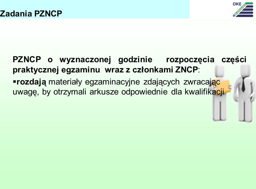 PZNCP o wyznaczonej godzinie rozpoczęcia części praktycznej egzaminu wraz z członkami ZNCP: rozdają materiały egzaminacyjne zdających zwracając uwagę, by otrzymali arkusze odpowiednie dla kwalifikacji Zadania PZNCP