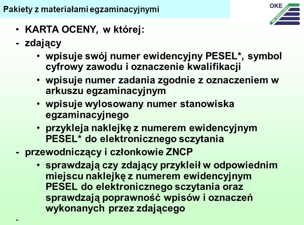 KARTA OCENY, w której: -zdający wpisuje swój numer ewidencyjny PESEL*, symbol cyfrowy zawodu i oznaczenie kwalifikacji wpisuje numer zadania zgodnie z oznaczeniem w arkuszu egzaminacyjnym wpisuje wylosowany numer stanowiska egzaminacyjnego przykleja naklejkę z numerem ewidencyjnym PESEL* do elektronicznego sczytania -przewodniczący i członkowie ZNCP sprawdzają czy zdający przykleił w odpowiednim miejscu naklejkę z numerem ewidencyjnym PESEL do elektronicznego sczytania oraz sprawdzają poprawność wpisów i oznaczeń wykonanych przez zdającego - Pakiety z materiałami egzaminacyjnymi