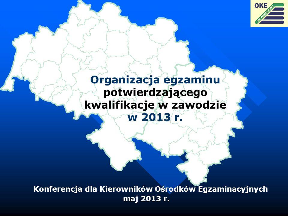 Organizacja egzaminu potwierdzającego kwalifikacje w zawodzie w 2013 r. Konferencja dla Kierowników Ośrodków Egzaminacyjnych maj 2013 r.