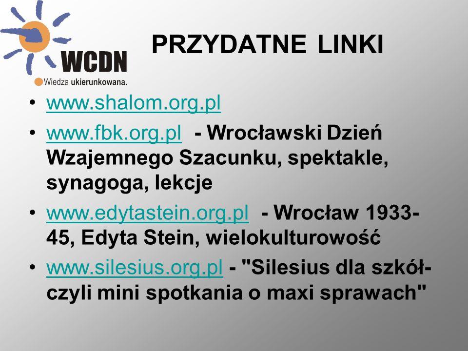 PRZYDATNE LINKI www.shalom.org.pl www.fbk.org.pl - Wrocławski Dzień Wzajemnego Szacunku, spektakle, synagoga, lekcjewww.fbk.org.pl www.edytastein.org.pl - Wrocław 1933- 45, Edyta Stein, wielokulturowośćwww.edytastein.org.pl www.silesius.org.pl - Silesius dla szkół- czyli mini spotkania o maxi sprawach www.silesius.org.pl