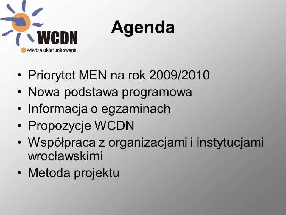Agenda Priorytet MEN na rok 2009/2010 Nowa podstawa programowa Informacja o egzaminach Propozycje WCDN Współpraca z organizacjami i instytucjami wrocławskimi Metoda projektu