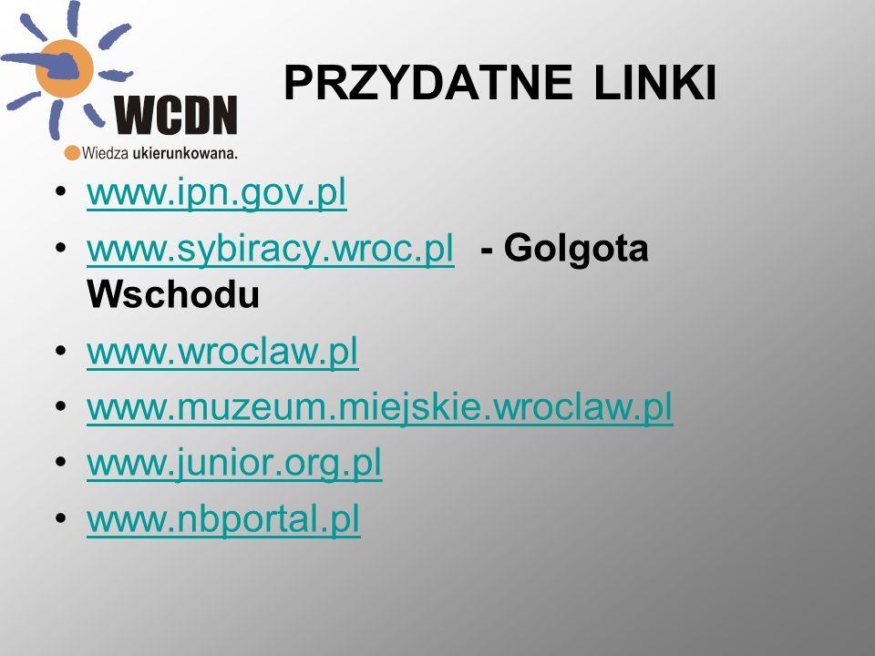PRZYDATNE LINKI www.ipn.gov.pl www.sybiracy.wroc.pl - Golgota Wschoduwww.sybiracy.wroc.pl www.wroclaw.pl www.muzeum.miejskie.wroclaw.pl www.junior.org.pl www.nbportal.pl