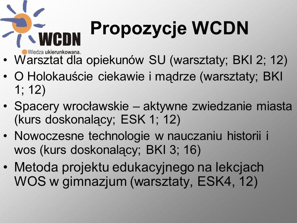 Propozycje WCDN Warsztat dla opiekunów SU (warsztaty; BKI 2; 12) O Holokauście ciekawie i mądrze (warsztaty; BKI 1; 12) Spacery wrocławskie – aktywne zwiedzanie miasta (kurs doskonalący; ESK 1; 12) Nowoczesne technologie w nauczaniu historii i wos (kurs doskonalący; BKI 3; 16) Metoda projektu edukacyjnego na lekcjach WOS w gimnazjum (warsztaty, ESK4, 12)