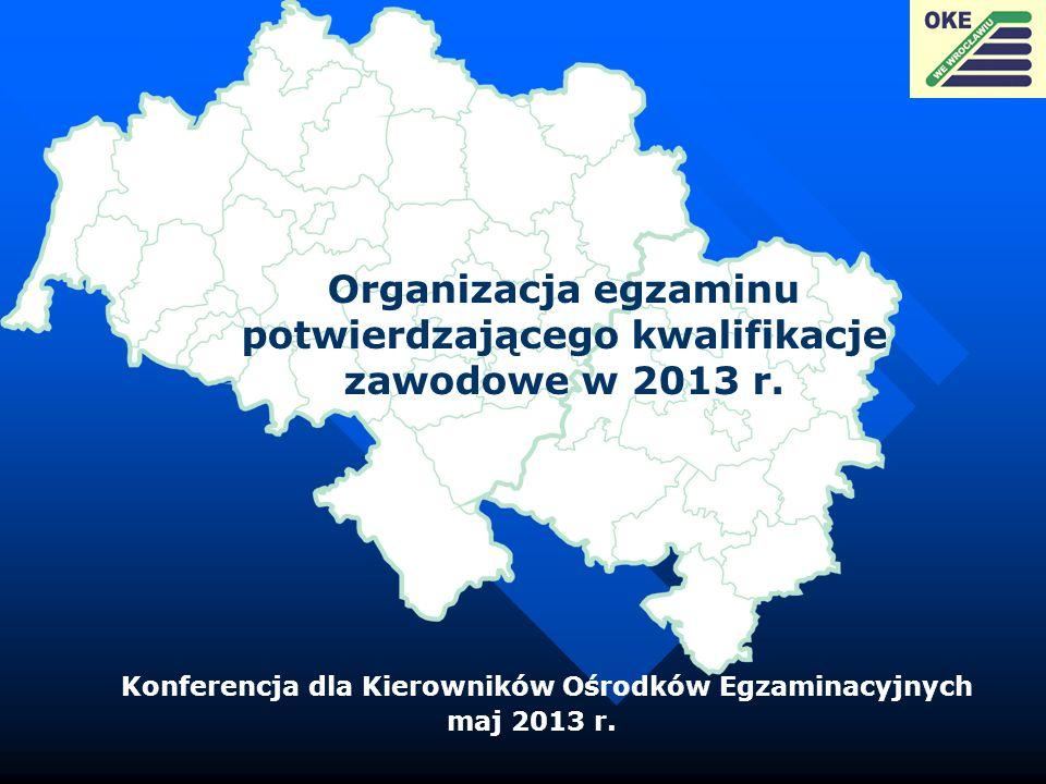 Organizacja egzaminu potwierdzającego kwalifikacje zawodowe w 2013 r. Konferencja dla Kierowników Ośrodków Egzaminacyjnych maj 2013 r.
