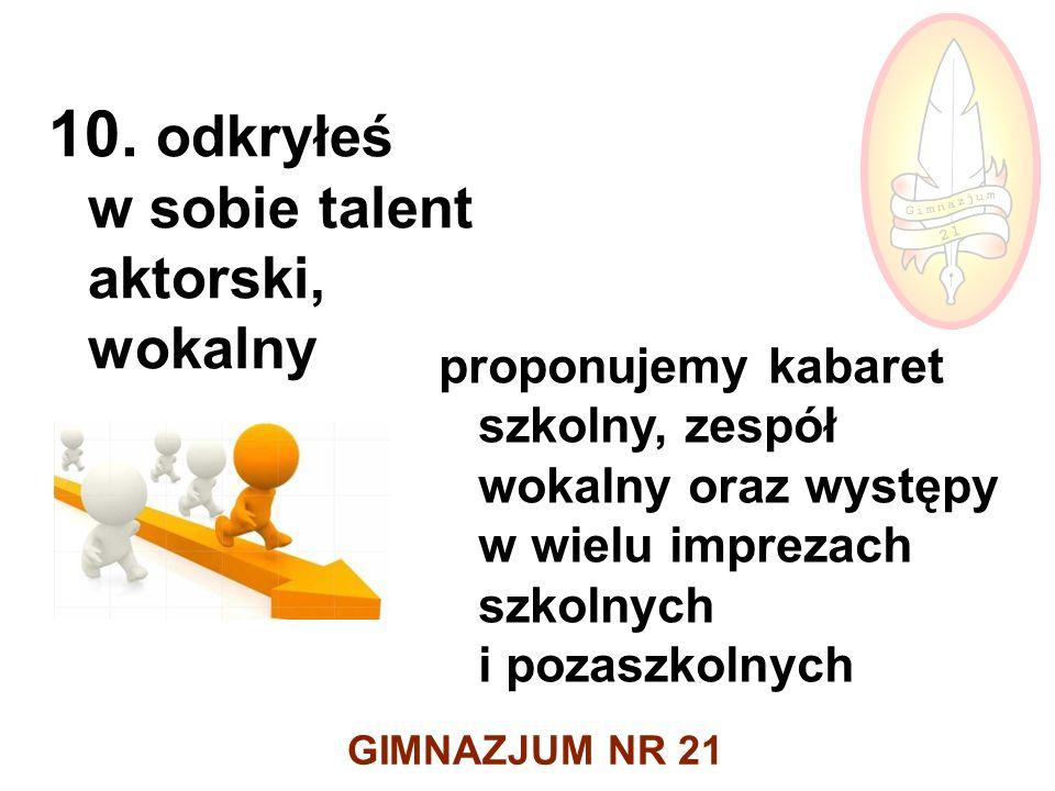 GIMNAZJUM NR 21 10. odkryłeś w sobie talent aktorski, wokalny proponujemy kabaret szkolny, zespół wokalny oraz występy w wielu imprezach szkolnych i p