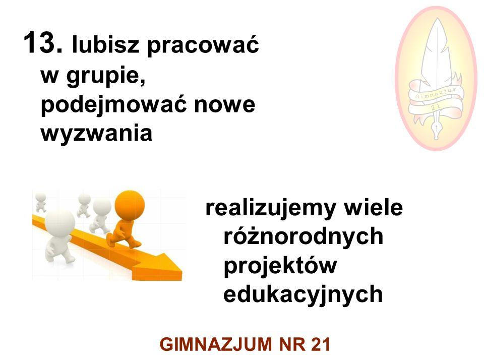 GIMNAZJUM NR 21 13. lubisz pracować w grupie, podejmować nowe wyzwania realizujemy wiele różnorodnych projektów edukacyjnych