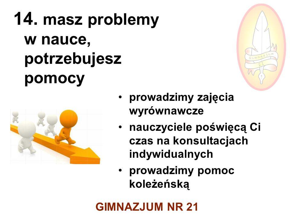 GIMNAZJUM NR 21 14. masz problemy w nauce, potrzebujesz pomocy prowadzimy zajęcia wyrównawcze nauczyciele poświęcą Ci czas na konsultacjach indywidual