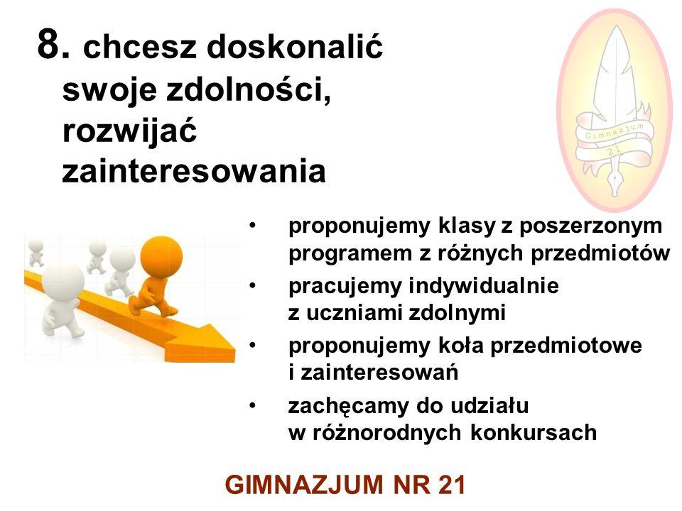 GIMNAZJUM NR 21 8. chcesz doskonalić swoje zdolności, rozwijać zainteresowania proponujemy klasy z poszerzonym programem z różnych przedmiotów pracuje
