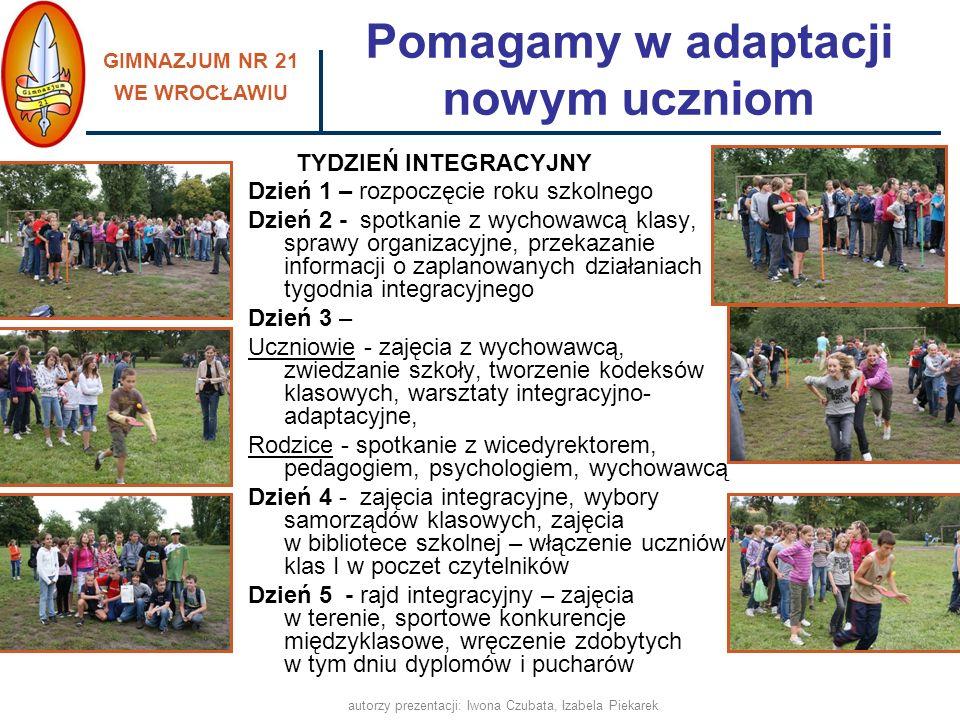 GIMNAZJUM NR 21 WE WROCŁAWIU autorzy prezentacji: Iwona Czubata, Izabela Piekarek pomagamy w integracji nowym uczniom - Tydzień Integracyjny, utrzymujemy stały kontakt z rodzicami uczniów, Przyjazna i bezpieczna szkoła, ponieważ: