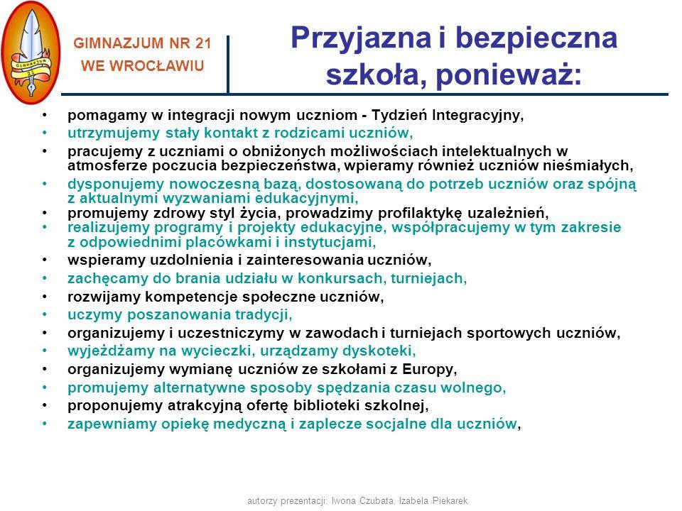 GIMNAZJUM NR 21 WE WROCŁAWIU autorzy prezentacji: Iwona Czubata, Izabela Piekarek Przyjazna i bezpieczna szkoła, ponieważ: pomagamy w integracji nowym