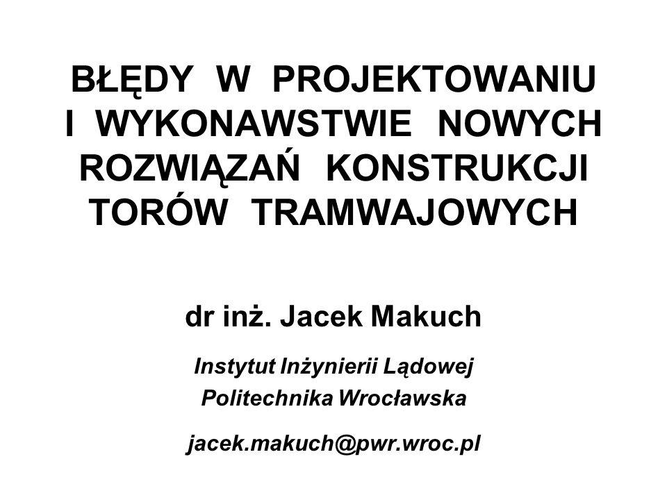 BŁĘDY W PROJEKTOWANIU I WYKONAWSTWIE NOWYCH ROZWIĄZAŃ KONSTRUKCJI TORÓW TRAMWAJOWYCH dr inż. Jacek Makuch Instytut Inżynierii Lądowej Politechnika Wro