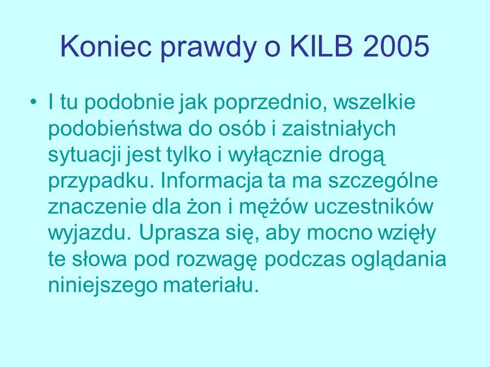 Koniec prawdy o KILB 2005 I tu podobnie jak poprzednio, wszelkie podobieństwa do osób i zaistniałych sytuacji jest tylko i wyłącznie drogą przypadku.