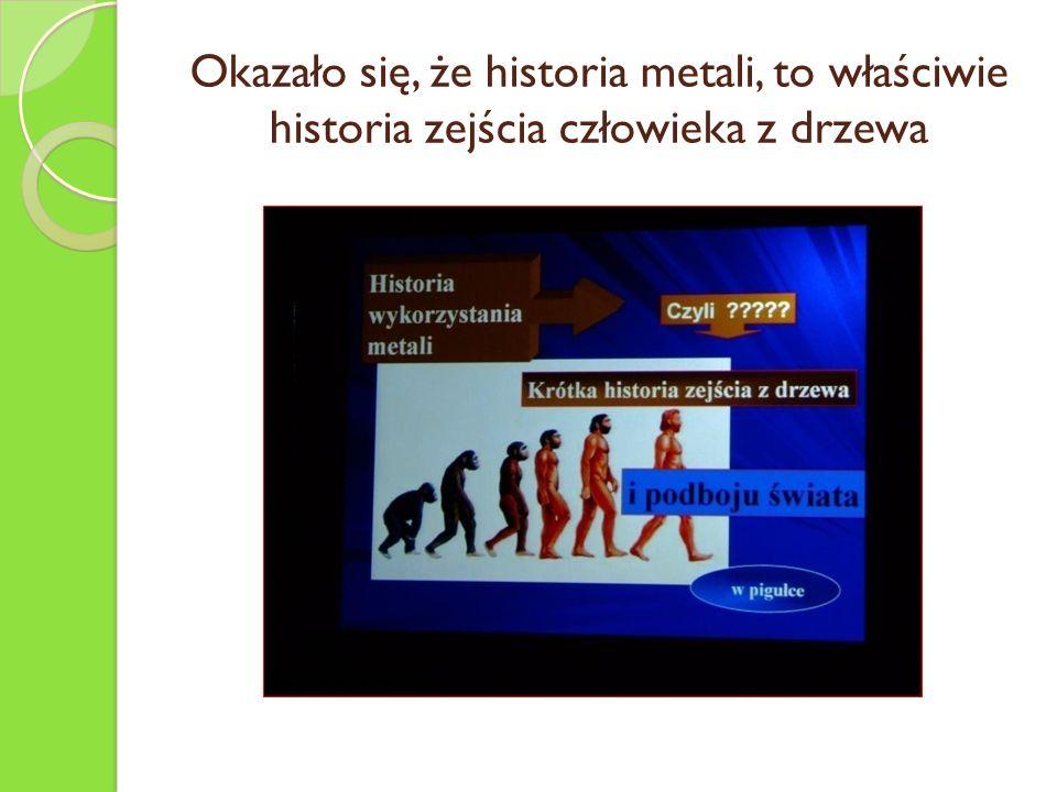 Okazało się, że historia metali, to właściwie historia zejścia człowieka z drzewa