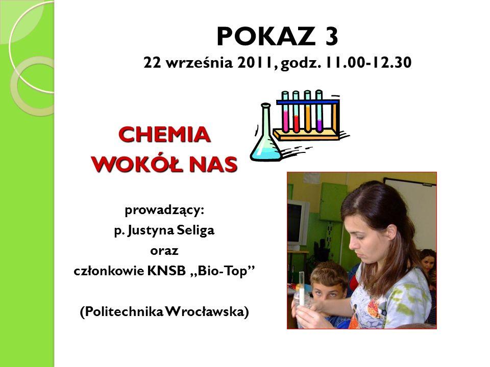 POKAZ 3 22 września 2011, godz. 11.00-12.30 CHEMIA WOKÓŁ NAS prowadzący: p. Justyna Seliga oraz członkowie KNSB Bio-Top (Politechnika Wrocławska) \