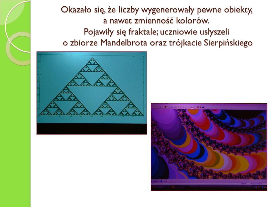 Okazało się, że liczby wygenerowały pewne obiekty, a nawet zmienność kolorów. Pojawiły się fraktale; uczniowie usłyszeli o zbiorze Mandelbrota oraz tr