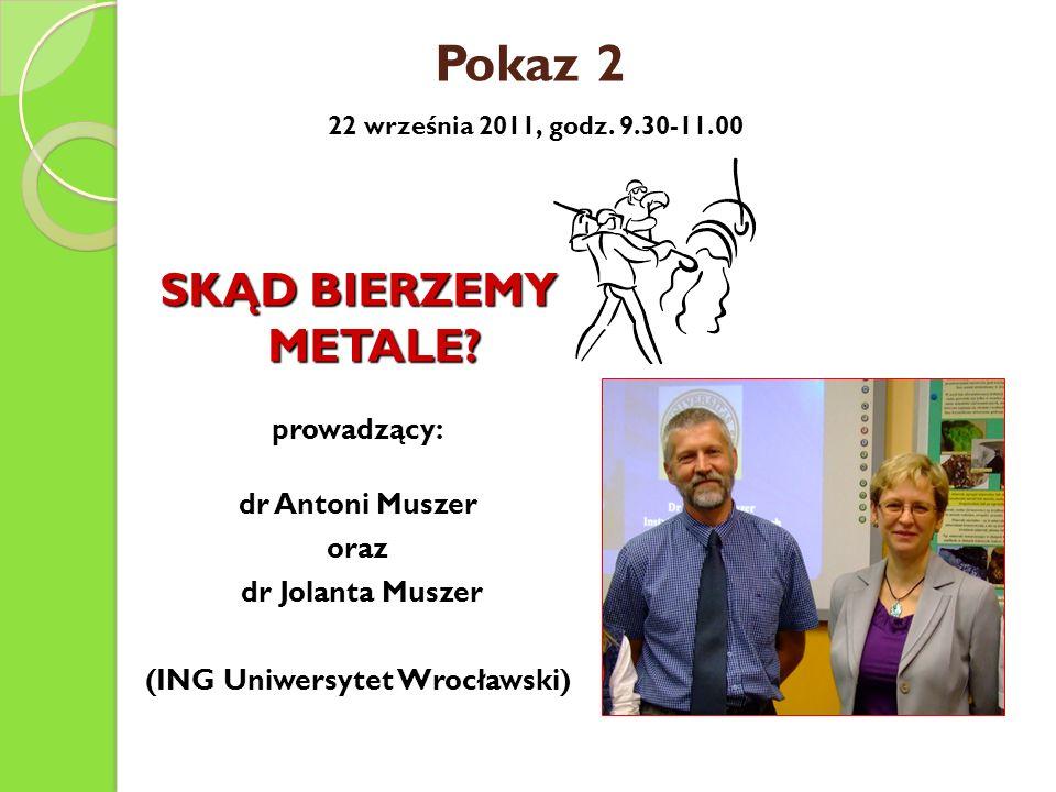 Pokaz 2 22 września 2011, godz. 9.30-11.00 SKĄD BIERZEMY METALE? prowadzący: dr Antoni Muszer oraz dr Jolanta Muszer dr Jolanta Muszer (ING Uniwersyte