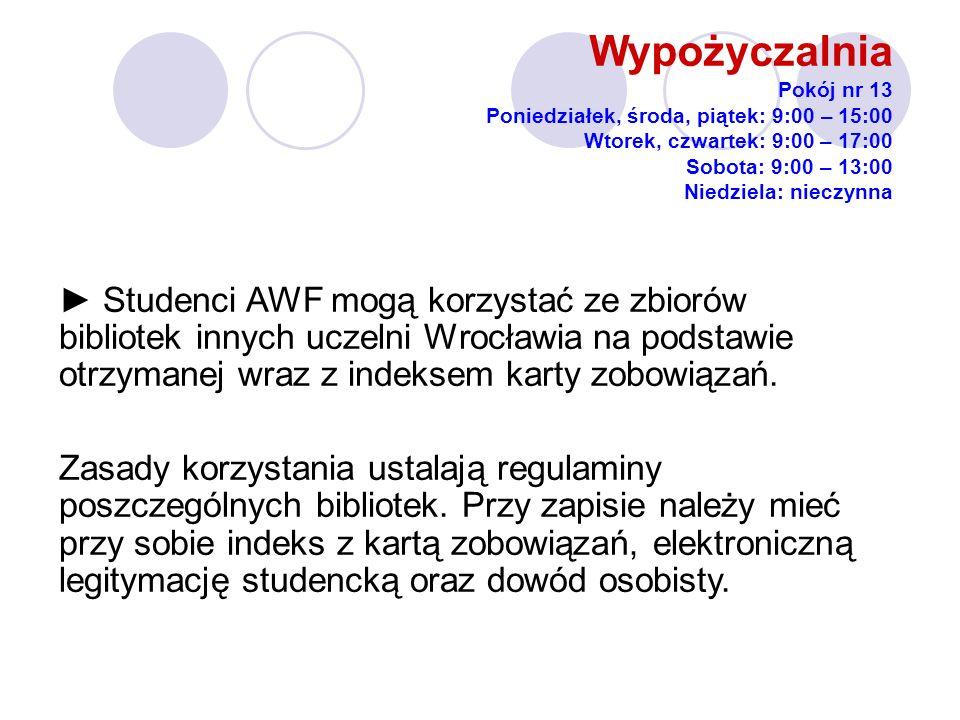 Wypożyczalnia Pokój nr 13 Poniedziałek, środa, piątek: 9:00 – 15:00 Wtorek, czwartek: 9:00 – 17:00 Sobota: 9:00 – 13:00 Niedziela: nieczynna Studenci AWF mogą korzystać ze zbiorów bibliotek innych uczelni Wrocławia na podstawie otrzymanej wraz z indeksem karty zobowiązań.