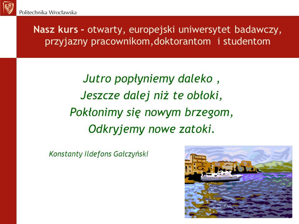 Nasz kurs - otwarty, europejski uniwersytet badawczy, przyjazny pracownikom,doktorantom i studentom Jutro popłyniemy daleko, Jeszcze dalej niż te obłoki, Pokłonimy się nowym brzegom, Odkryjemy nowe zatoki.