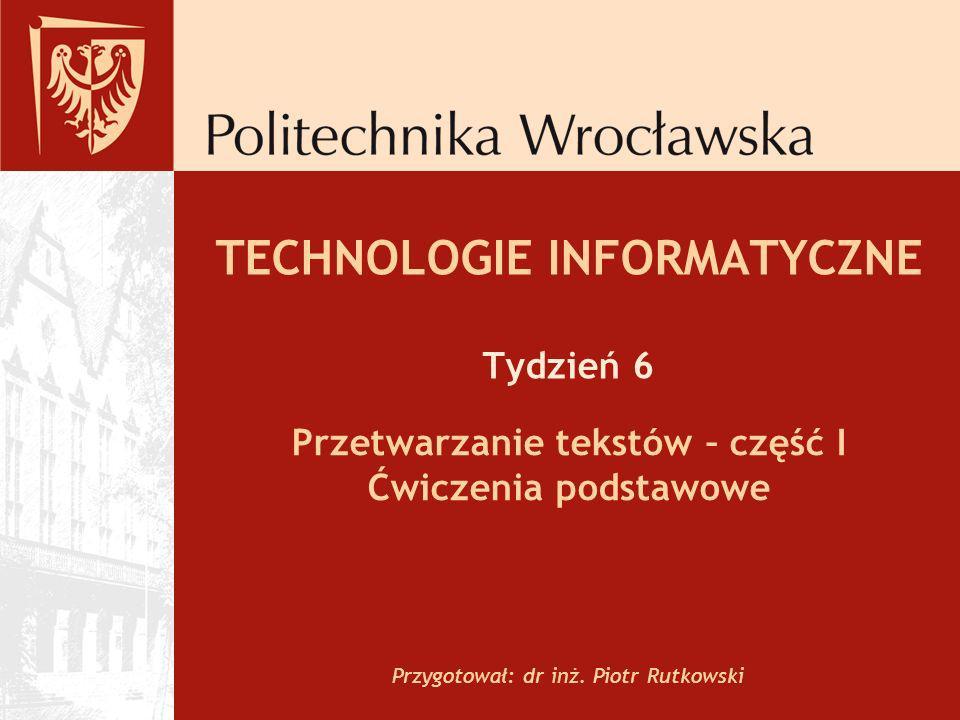 TECHNOLOGIE INFORMATYCZNE Tydzień 6 Przetwarzanie tekstów – część I Ćwiczenia podstawowe Przygotował: dr inż. Piotr Rutkowski