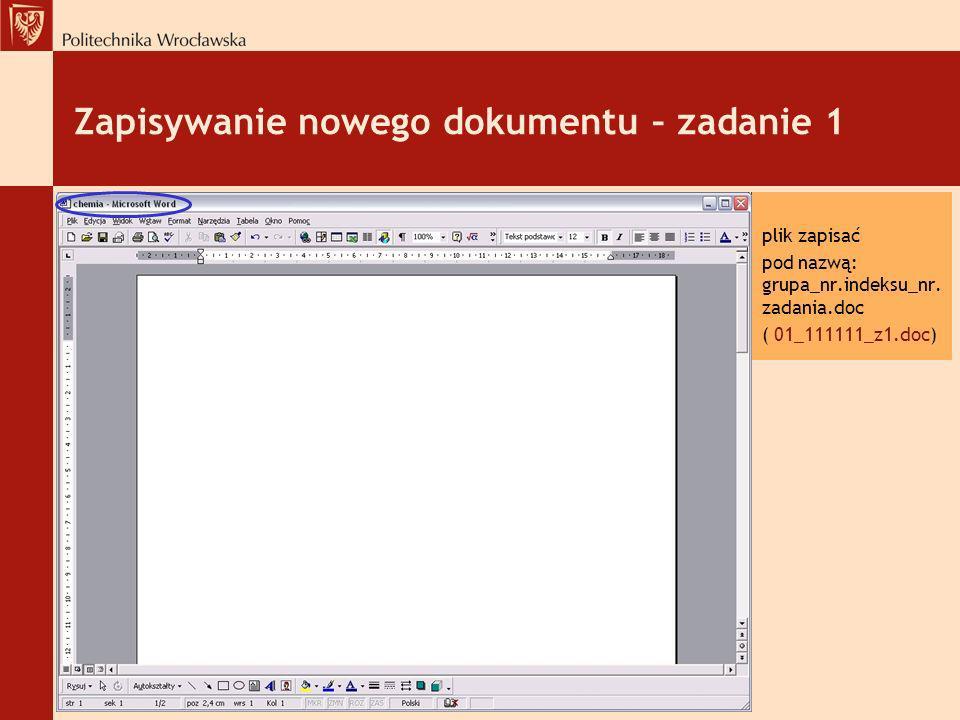 Zapisywanie nowego dokumentu – zadanie 1 plik zapisać pod nazwą: grupa_nr.indeksu_nr. zadania.doc ( 01_111111_z1.doc)