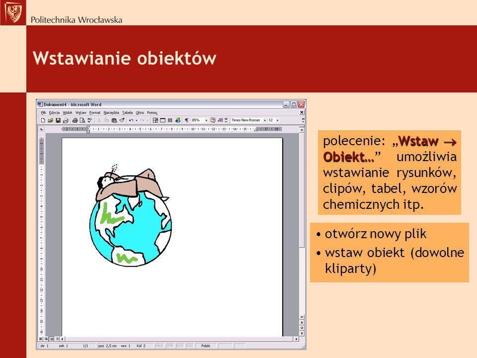Wstawianie obiektów Wstaw Obiekt… polecenie: Wstaw Obiekt… umożliwia wstawianie rysunków, clipów, tabel, wzorów chemicznych itp. otwórz nowy plik wsta