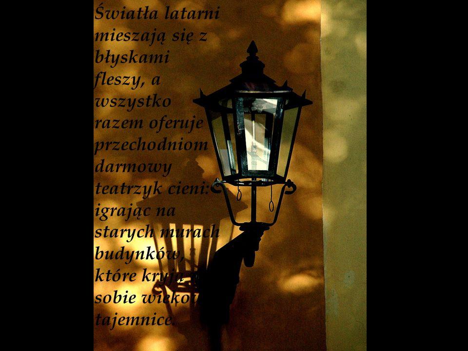 Światła latarni mieszają się z błyskami fleszy, a wszystko razem oferuje przechodniom darmowy teatrzyk cieni: igrając na starych murach budynków, które kryją w sobie wiekowe tajemnice.