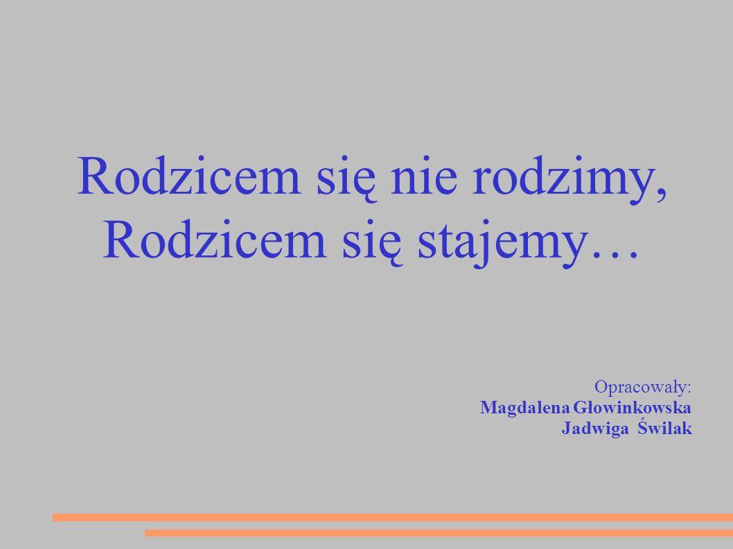 Rodzicem się nie rodzimy, Rodzicem się stajemy… Opracowały: Magdalena Głowinkowska Jadwiga Świlak